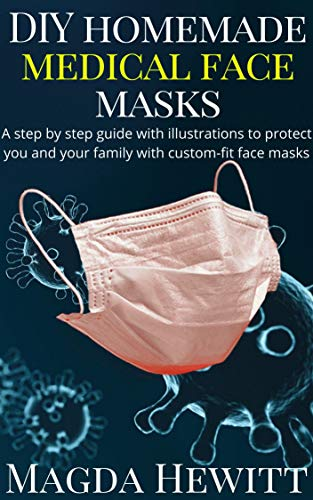DIY Homemade Medical Face Masks A Step by Step Guide with Illustrations to Protect You and Your Family with Custom Fit Face Masks Kindle Edition by Magda Hewitt